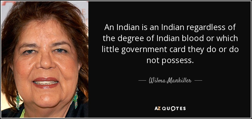 An Indian is an Indian regardless of the degree of Indian blood or which little government card they do or do not possess. - Wilma Mankiller