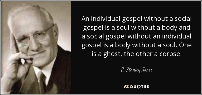 An individual gospel without a social gospel is a soul without a body and a social gospel without an individual gospel is a body without a soul. One is a ghost, the other a corpse. - E. Stanley Jones