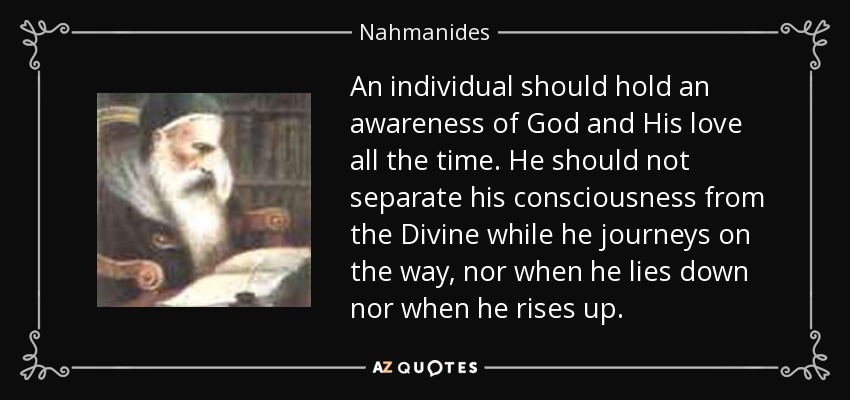 An individual should hold an awareness of God and His love all the time. He should not separate his consciousness from the Divine while he journeys on the way, nor when he lies down nor when he rises up. - Nahmanides