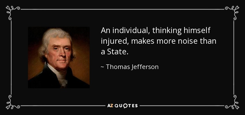 An individual, thinking himself injured, makes more noise than a State. - Thomas Jefferson