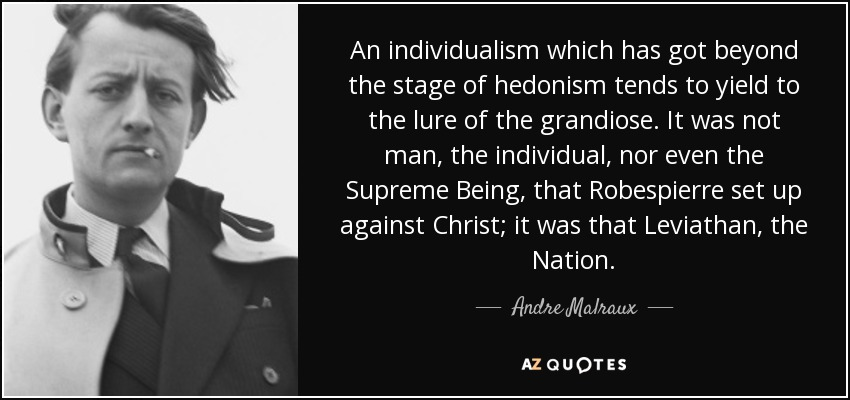 An individualism which has got beyond the stage of hedonism tends to yield to the lure of the grandiose. It was not man, the individual, nor even the Supreme Being, that Robespierre set up against Christ; it was that Leviathan, the Nation. - Andre Malraux
