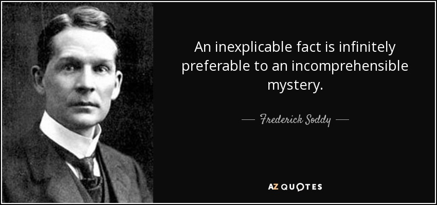 An inexplicable fact is infinitely preferable to an incomprehensible mystery. - Frederick Soddy