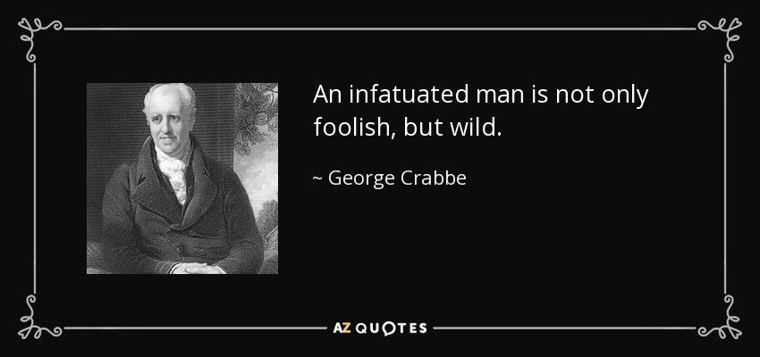 An infatuated man is not only foolish, but wild. - George Crabbe