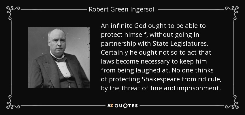 An infinite God ought to be able to protect himself, without going in partnership with State Legislatures. Certainly he ought not so to act that laws become necessary to keep him from being laughed at. No one thinks of protecting Shakespeare from ridicule, by the threat of fine and imprisonment. - Robert Green Ingersoll