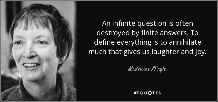 An infinite question is often destroyed by finite answers. To define everything is to annihilate much that gives us laughter and joy. - Madeleine L'Engle