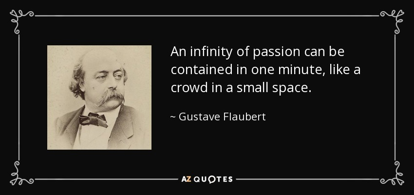 An infinity of passion can be contained in one minute, like a crowd in a small space. - Gustave Flaubert