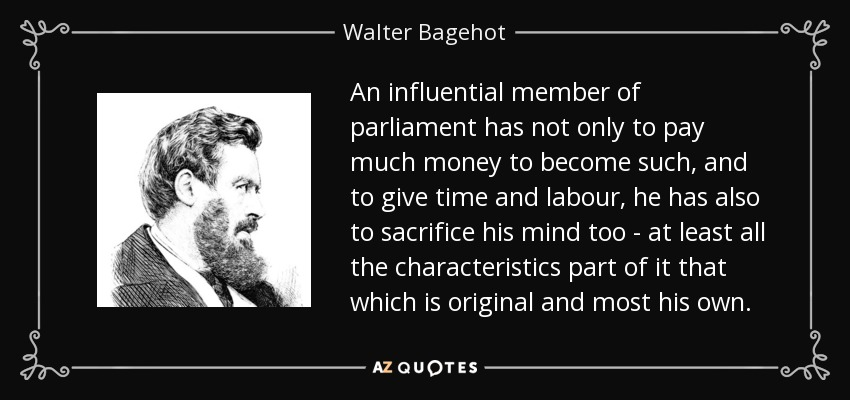 An influential member of parliament has not only to pay much money to become such, and to give time and labour, he has also to sacrifice his mind too - at least all the characteristics part of it that which is original and most his own. - Walter Bagehot