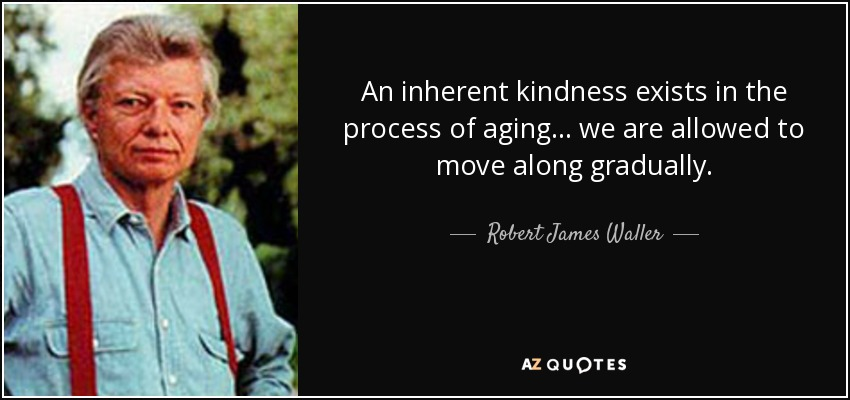 An inherent kindness exists in the process of aging ... we are allowed to move along gradually. - Robert James Waller
