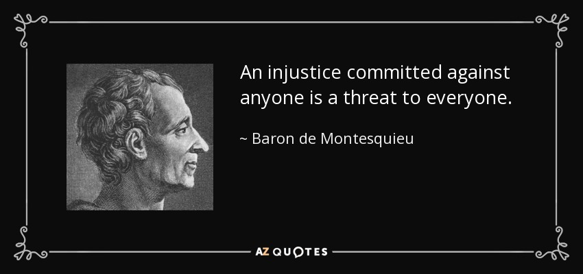 An injustice committed against anyone is a threat to everyone. - Baron de Montesquieu