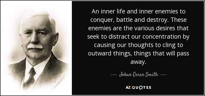 An inner life and inner enemies to conquer, battle and destroy. These enemies are the various desires that seek to distract our concentration by causing our thoughts to cling to outward things, things that will pass away. - Johan Oscar Smith