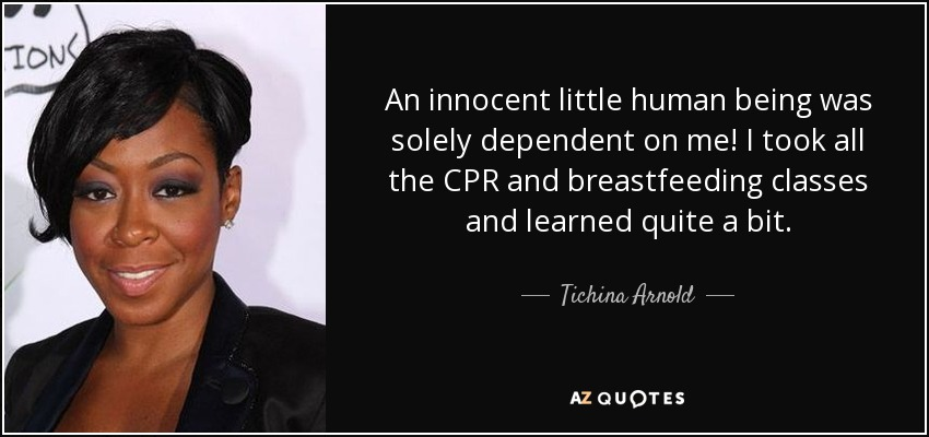 An innocent little human being was solely dependent on me! I took all the CPR and breastfeeding classes and learned quite a bit. - Tichina Arnold