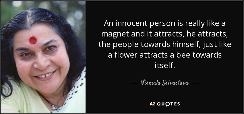An innocent person is really like a magnet and it attracts, he attracts, the people towards himself, just like a flower attracts a bee towards itself. - Nirmala Srivastava