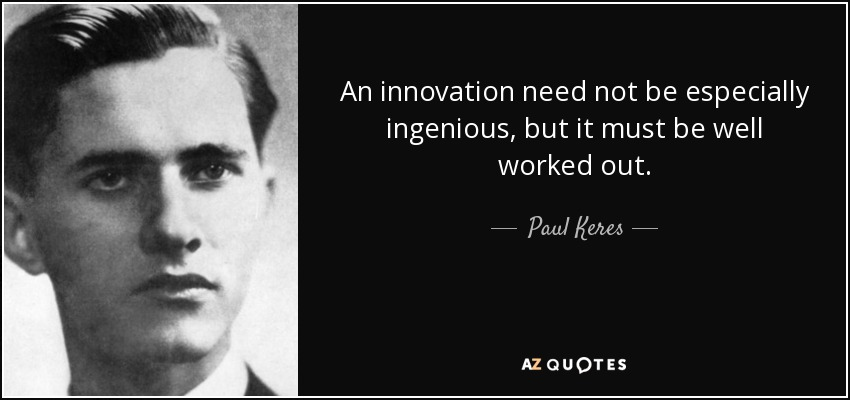 An innovation need not be especially ingenious, but it must be well worked out. - Paul Keres