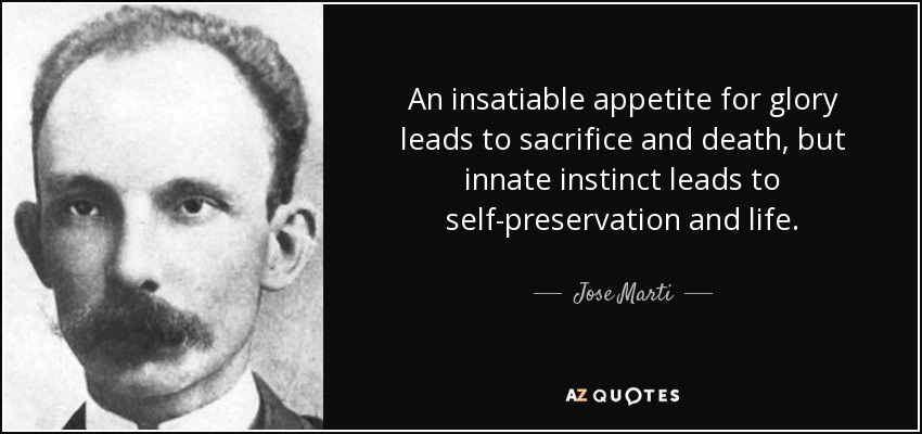 An insatiable appetite for glory leads to sacrifice and death, but innate instinct leads to self-preservation and life. - Jose Marti