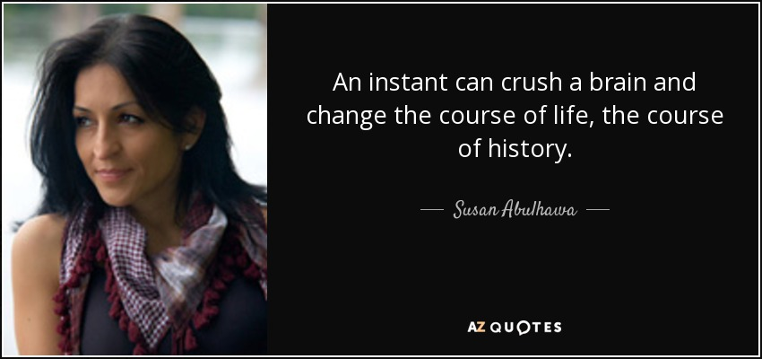 An instant can crush a brain and change the course of life, the course of history. - Susan Abulhawa