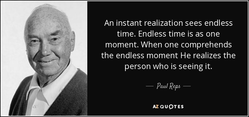 An instant realization sees endless time. Endless time is as one moment. When one comprehends the endless moment He realizes the person who is seeing it. - Paul Reps
