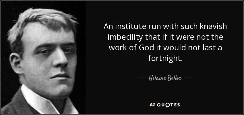 An institute run with such knavish imbecility that if it were not the work of God it would not last a fortnight. - Hilaire Belloc