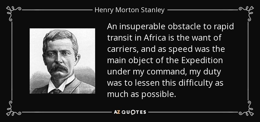 An insuperable obstacle to rapid transit in Africa is the want of carriers, and as speed was the main object of the Expedition under my command, my duty was to lessen this difficulty as much as possible. - Henry Morton Stanley