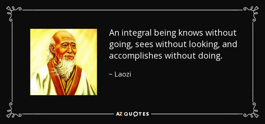 An integral being knows without going, sees without looking, and accomplishes without doing. - Laozi