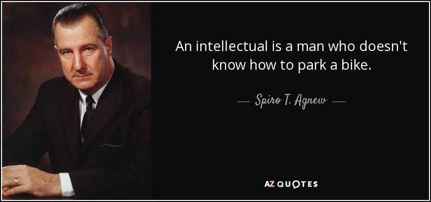 An intellectual is a man who doesn't know how to park a bike. - Spiro T. Agnew