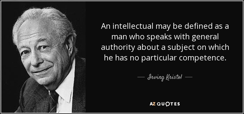 An intellectual may be defined as a man who speaks with general authority about a subject on which he has no particular competence. - Irving Kristol