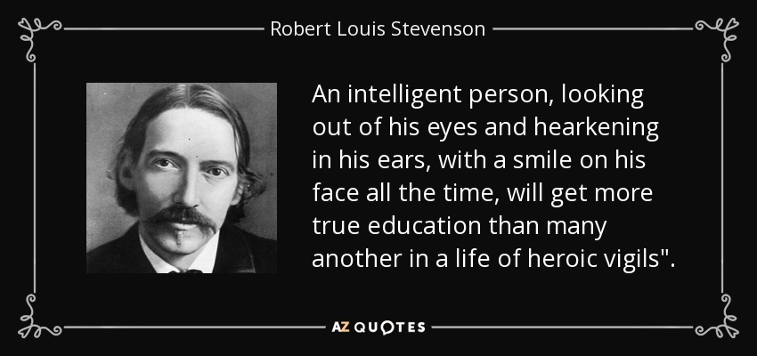 An intelligent person, looking out of his eyes and hearkening in his ears, with a smile on his face all the time, will get more true education than many another in a life of heroic vigils