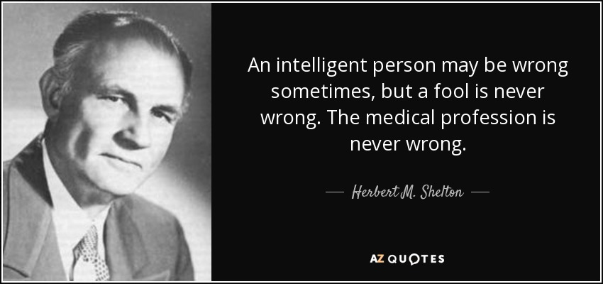 An intelligent person may be wrong sometimes, but a fool is never wrong. The medical profession is never wrong. - Herbert M. Shelton