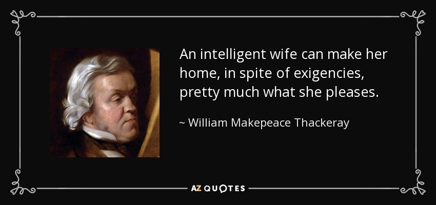 An intelligent wife can make her home, in spite of exigencies, pretty much what she pleases. - William Makepeace Thackeray