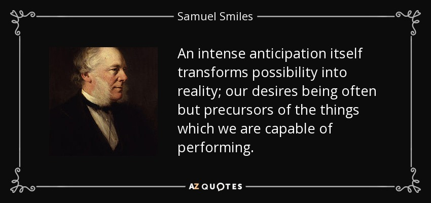 An intense anticipation itself transforms possibility into reality; our desires being often but precursors of the things which we are capable of performing. - Samuel Smiles