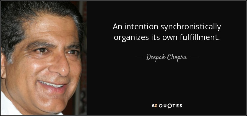 An intention synchronistically organizes its own fulfillment. - Deepak Chopra