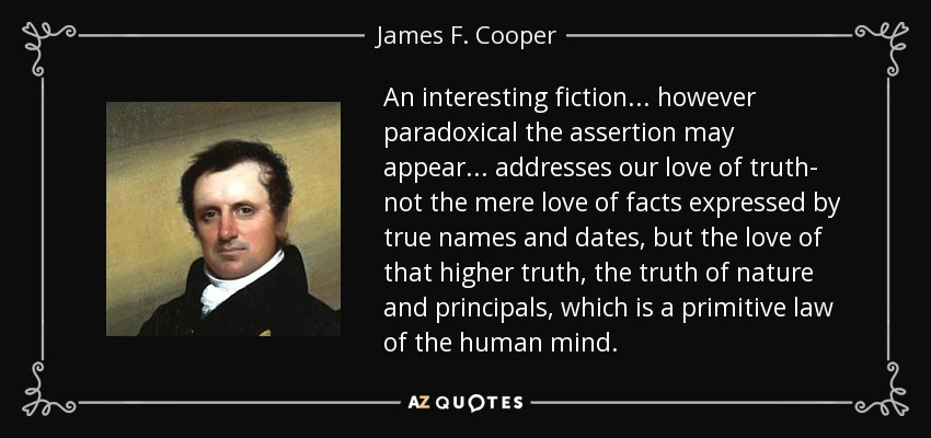 An interesting fiction... however paradoxical the assertion may appear... addresses our love of truth- not the mere love of facts expressed by true names and dates, but the love of that higher truth, the truth of nature and principals, which is a primitive law of the human mind. - James F. Cooper