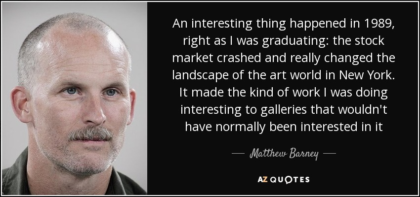 An interesting thing happened in 1989, right as I was graduating: the stock market crashed and really changed the landscape of the art world in New York. It made the kind of work I was doing interesting to galleries that wouldn't have normally been interested in it - Matthew Barney
