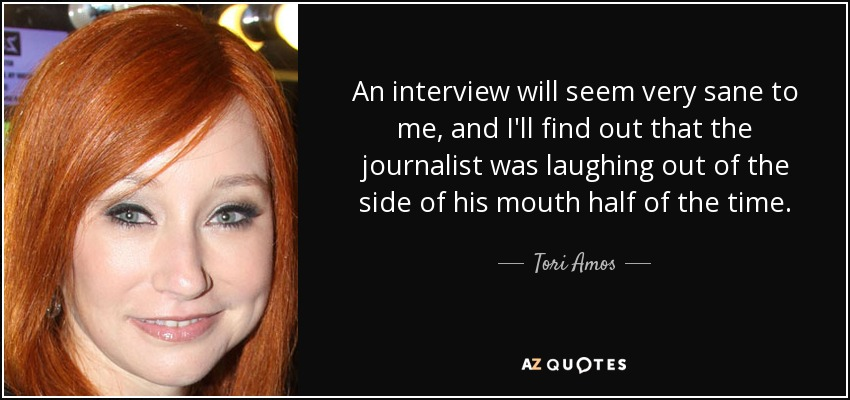 An interview will seem very sane to me, and I'll find out that the journalist was laughing out of the side of his mouth half of the time. - Tori Amos