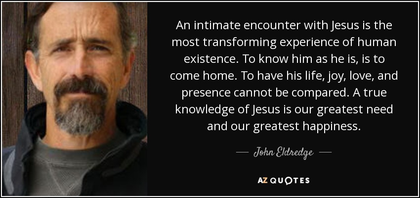 An intimate encounter with Jesus is the most transforming experience of human existence. To know him as he is, is to come home. To have his life, joy, love, and presence cannot be compared. A true knowledge of Jesus is our greatest need and our greatest happiness. - John Eldredge