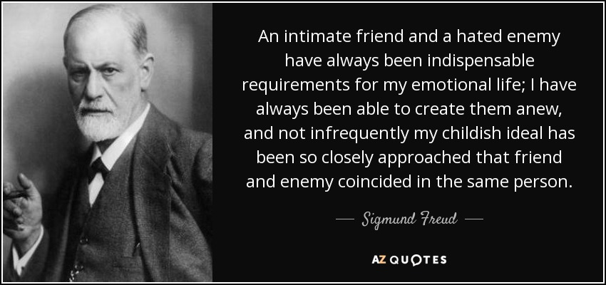 An intimate friend and a hated enemy have always been indispensable requirements for my emotional life; I have always been able to create them anew, and not infrequently my childish ideal has been so closely approached that friend and enemy coincided in the same person. - Sigmund Freud