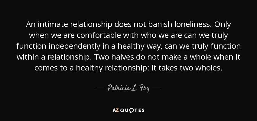 An intimate relationship does not banish loneliness. Only when we are comfortable with who we are can we truly function independently in a healthy way, can we truly function within a relationship. Two halves do not make a whole when it comes to a healthy relationship: it takes two wholes. - Patricia L. Fry