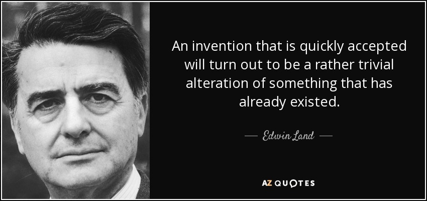 An invention that is quickly accepted will turn out to be a rather trivial alteration of something that has already existed. - Edwin Land