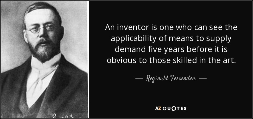An inventor is one who can see the applicability of means to supply demand five years before it is obvious to those skilled in the art. - Reginald Fessenden