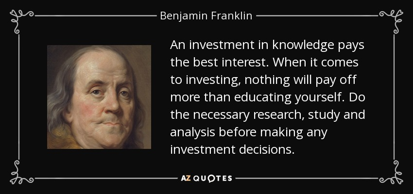 An investment in knowledge pays the best interest. When it comes to investing, nothing will pay off more than educating yourself. Do the necessary research, study and analysis before making any investment decisions. - Benjamin Franklin