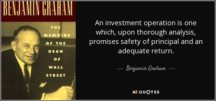 An investment operation is one which, upon thorough analysis, promises safety of principal and an adequate return. - Benjamin Graham