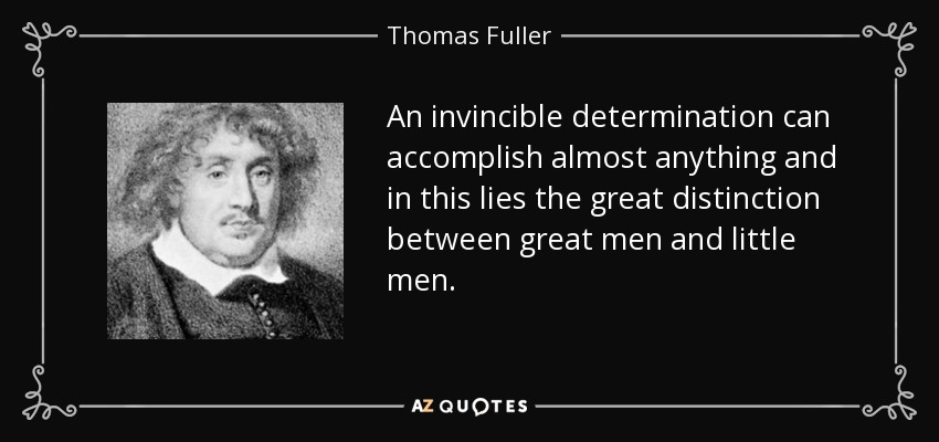 An invincible determination can accomplish almost anything and in this lies the great distinction between great men and little men. - Thomas Fuller