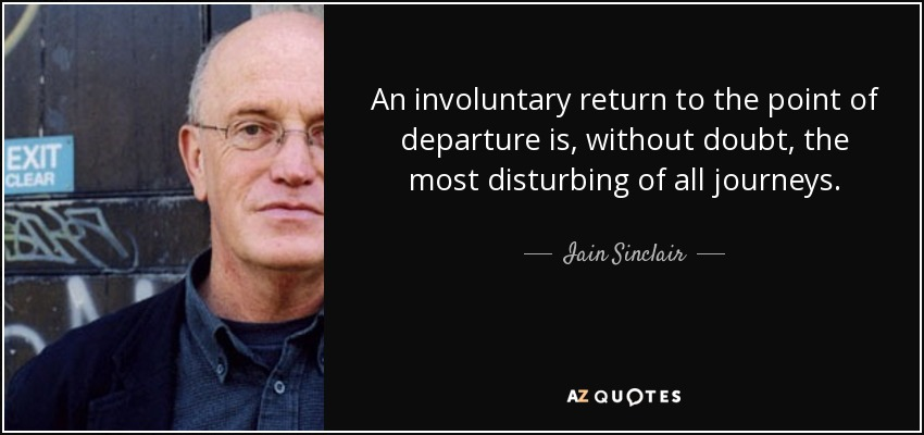 An involuntary return to the point of departure is, without doubt, the most disturbing of all journeys. - Iain Sinclair