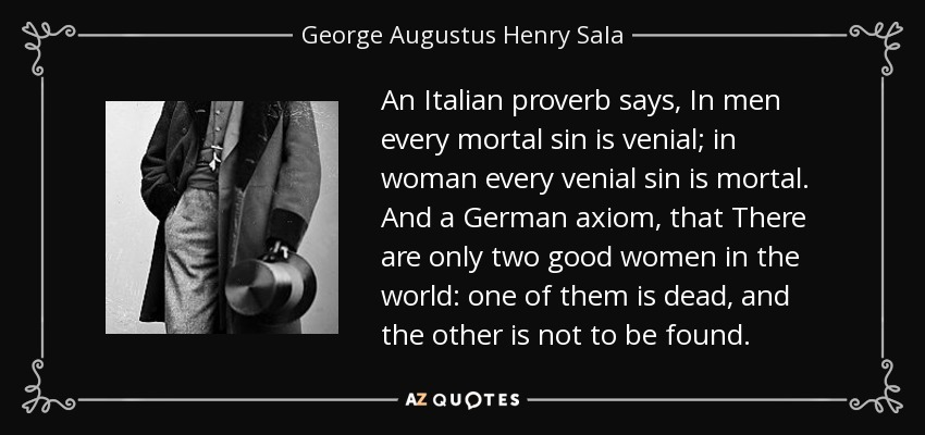 An Italian proverb says, In men every mortal sin is venial; in woman every venial sin is mortal. And a German axiom, that There are only two good women in the world: one of them is dead, and the other is not to be found. - George Augustus Henry Sala