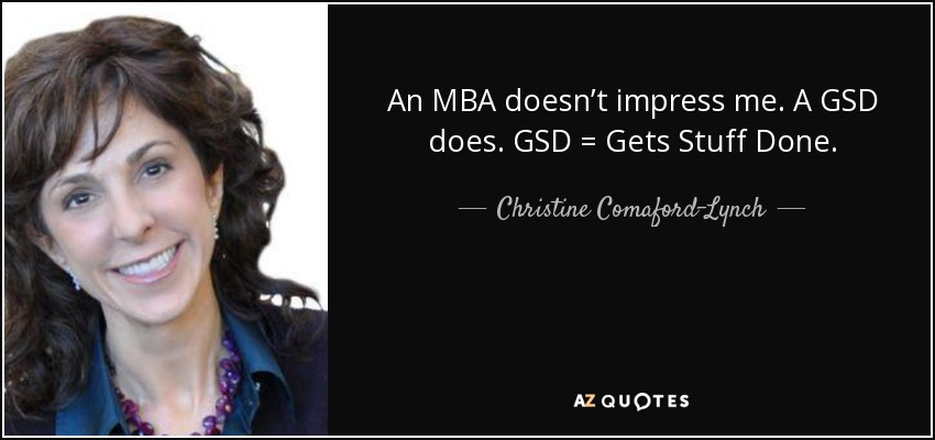 An MBA doesn't impress me. A GSD does. GSD = Gets Stuff Done. - Christine Comaford-Lynch