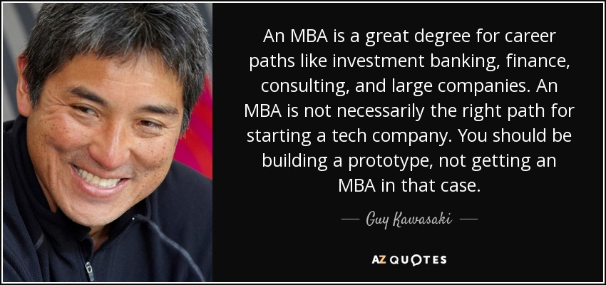 An MBA is a great degree for career paths like investment banking, finance, consulting, and large companies. An MBA is not necessarily the right path for starting a tech company. You should be building a prototype, not getting an MBA in that case. - Guy Kawasaki