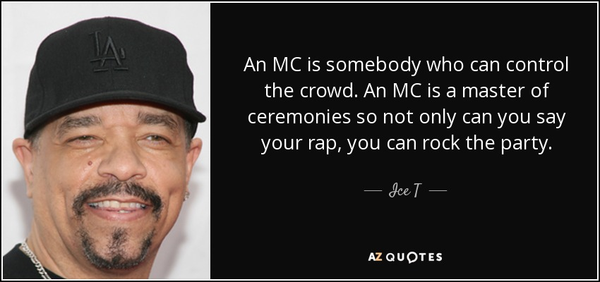An MC is somebody who can control the crowd. An MC is a master of ceremonies so not only can you say your rap, you can rock the party. - Ice T