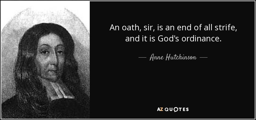 An oath, sir, is an end of all strife, and it is God's ordinance. - Anne Hutchinson
