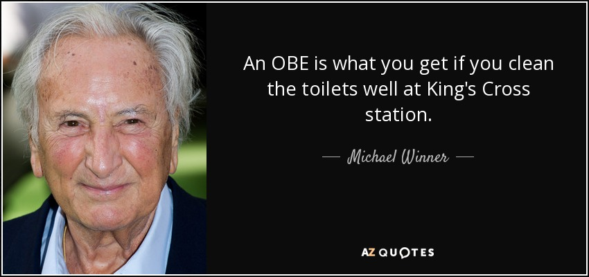 An OBE is what you get if you clean the toilets well at King's Cross station. - Michael Winner