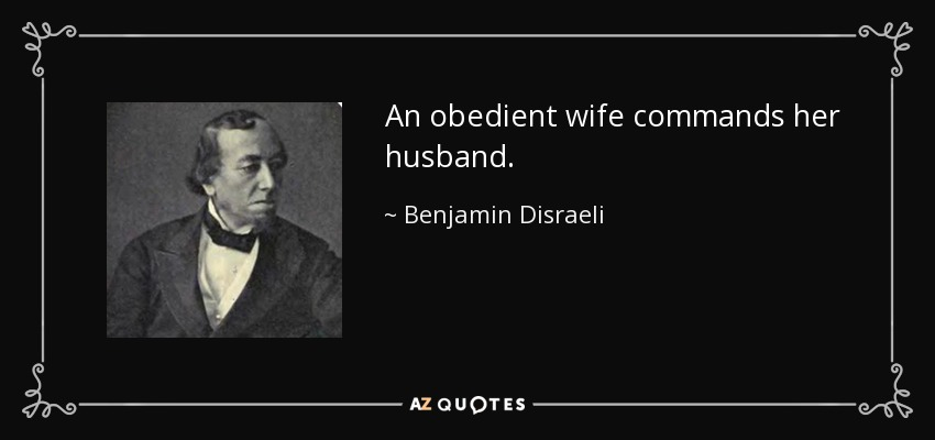 An obedient wife commands her husband. - Benjamin Disraeli