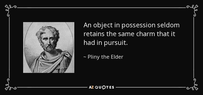 An object in possession seldom retains the same charm that it had in pursuit. - Pliny the Elder